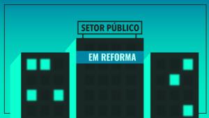 O que é a reforma administrativa proposta pelo Governo e quais serão seus efeitos